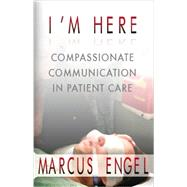 I'm Here - Compassionate Communication in Patient Care by Marcus Engel, 9780972000024