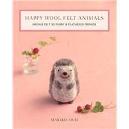 Happy Wool Felt Animals Needle Felt 30 Furry & Feathered Friends by Arai, Makiko, 9781644030028