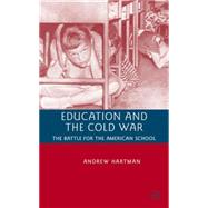 Education and the Cold War The Battle for the American School by Hartman, Andrew, 9780230600102