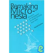 Remaking Micronesia,Hanlon, David L.,9780824820114