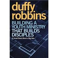 Building a Youth Ministry That Builds Disciples by Robbins, Duffy, 9780310670308