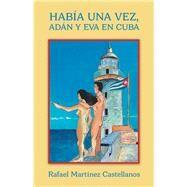 Había Una Vez, Adán Y Eva En Cuba by Castellanos, Rafael Martínez, 9781506530314