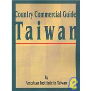 Country Commercial Guide: Taiwan by American Institute in Taiwan, 9780894990366