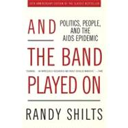 And the Band Played on: Politics, People, and the AIDS Epidemic, 20th-anniversary Edition by Shilts, Randy, 9781429930390