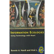 Information Ecologies : Using Technology with Heart by Bonnie A. Nardi and Vicki L. O'Day, 9780262640428