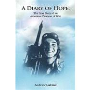 A Diary of Hope: The True Story of an American Prisoner of War by Gabriel, Andrew, 9780557050444