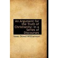 An Argument for the Truth of Christianity: In a Series of Discourses by Williamson, Isaac Dowd, 9781103600557