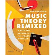 Music Theory Remixed A Blended Approach for the Practicing Musician by Holm-Hudson, Kevin, 9780199330560