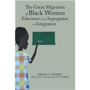 The Great Migration of Black Women Educators from Segregation to Integration by Anekwe, Obiora, 9781796080704