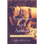 Our Symphony With Animals by Akhtar, Aysha, M.D.; Safina, Carl, 9781643130705