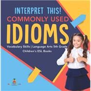 Interpret This! Commonly Used Idioms | Vocabulary Skills | Language Arts 5th Grade | Children's ESL Books by Baby Professor, 9781541950719