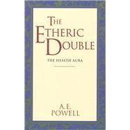 The Etheric Double The Health Aura of Man by Powell, Arthur Edward, 9780835600750