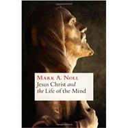 Jesus Christ and the Life of the Mind by Noll, Mark A., 9780802870766
