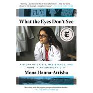 What the Eyes Don't See A...,HANNA-ATTISHA, MONA,9780399590856