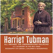 Harriet Tubman | All Aboard the Underground Railroad | U.S. Economy in the mid-1800s | Biography 5th Grade | Children's Biographies by Dissected Lives, 9781541950894