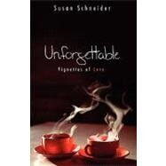 Unforgettable : Vignettes of Love by Schneider, Susan, 9781583850954