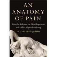 An Anatomy of Pain How the Body and the Mind Experience and Endure Physical Suffering by Lalkhen, Abdul-Ghaaliq, 9781982160982