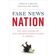 Fake News Nation The Long History of Lies and Misinterpretations in America by Cortada, James W.; Aspray, William, 9781538131107