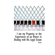 I Am My Property; or the Experiences of an Owner in Dealing With His Legal Estate by , 9781103591176