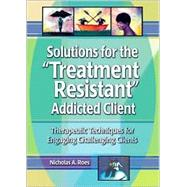 Solutions for the Treatment Resistant Addicted Client: Therapeutic Techniques for Engaging Challenging Clients by Roes; Nicholas A, 9780789011206