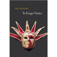 To Forget Venice by Boyers, Peg, 9780226181264