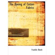 Dyeing of Cotton Fabrics : A Practical Handbook for the Dyer and Student by Beech, Franklin, 9781434681270