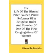 The Life Of The Blessed Peter Fourier, Priest: Reformer of a Religious Order and Founder of One of the First Congregations of Women by Bazelaire, Edward De, 9780548521342
