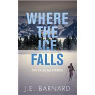 Where the Ice Falls by Barnard, J. E., 9781459741447