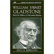 William Ewart Gladstone : Faith and Politics in Victorian Britain by Bebbington, David W., 9780802801524
