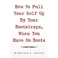 How to Pull Your Self up by Your Bootstraps, When You Have No Boots by Hatch, Winston T., 9781796071528