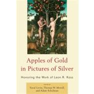 Apples of Gold in Pictures of Silver Honoring the Work of Leon R. Kass by Levin, Yuval; Merrill, Thomas W.; Schulman, Adam; Cohen, Eric; Dresser, Rebecca; Fishbane, Michael; Flaumenhaft, Harvey; Kass, Amy; Lerner, Ralph; Levin, Yuval; Ludwig, Paul; Lund, Nelson; Mansfield, Harvey C.; McHugh, Paul; Meilaender, Gilbert; Schaub, D, 9780739141601
