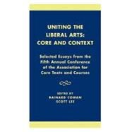 Uniting the Liberal Arts: Core and Context Selected Essays for the Fifth Annual Conference of the Association of Core Texts and Courses by Cowan, Bainard; Lee, Scott; Zelnick, : Stephen; Brown, Eva; Marks, Gregory; Densmore, Dana; Melbourne, Lucy; Hinz, Michael; McMahon, Robert J.; Shulman, Harvey; Walter, James F.; Richards, Joan L.; Franke, William; Sepper, Dennis L.; Arbery, Virginia L.;, 9780761821601