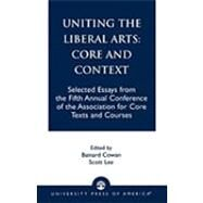 Uniting the Liberal Arts: Core and Context Selected Essays for the Fifth Annual Conference of the Association of Core Texts and Courses by Cowan, Bainard; Lee, Scott; Zelnick, : Stephen; Brown, Eva; Marks, Gregory; Densmore, Dana; Melbourne, Lucy; Hinz, Michael; McMahon, Robert J.; Shulman, Harvey; Walter, James F.; Richards, Joan L.; Franke, William; Sepper, Dennis L.; Arbery, Virginia L.;, 9780761821618