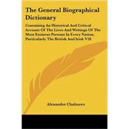 The General Biographical Dictionary: Containing an Historical and Critical Account of the Lives and Writings of the Most Eminent Persons in Every Nation, Particularly the British and Iris by Chalmers, Alexander, 9781428601659