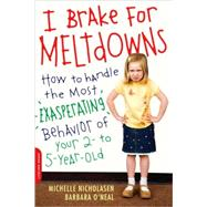 I Brake for Meltdowns How to Handle the Most Exasperating Behavior of Your 2- to 5-Year-Old by Nicholasen, Michelle; O'Neal, Barbara, 9780738211671