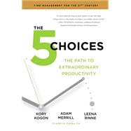 The 5 Choices The Path to Extraordinary Productivity by Kogon, Kory; Merrill, Adam; Rinne, Leena, 9781476711713