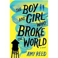The Boy and Girl Who Broke the World by Reed, Amy, 9781481481762