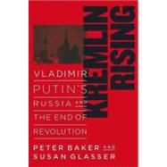Kremlin Rising : Vladimir Putin's Russia and the End of Revolution by Baker, Peter; Glasser, Susan, 9780743281799