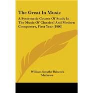 Great in Music : A Systematic Course of Study in the Music of Classical and Modern Composers, First Year (1900) by Mathews, William Smythe Babcock, 9781104391799