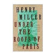 Under the Roofs of Paris,Miller, Henry,9780802131836