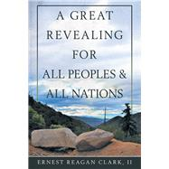 A Great Revealing for All Peoples & All Nations by Clark, Ernest Reagan, II, 9781973671978