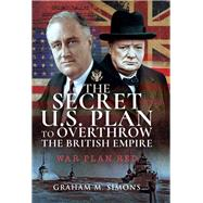 The Secret Us Plan to Overthrow the British Empire by Simons, Graham M., 9781526712028