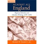 Against All England : Regional Identity and Cheshire Writing, 1195-1656 by Barrett, Robert W., Jr., 9780268022099