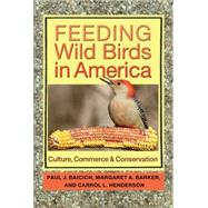 Feeding Wild Birds in America: Culture, Commerce, and Conservation by Baicich, Paul J.; Barker, Margaret A.; Henderson, Carrol L., 9781623492113
