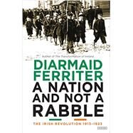A Nation and Not a Rabble The Irish Revolutions 1913-1923 by Ferriter, Diarmaid, 9781468312164