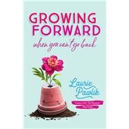 Growing Forward When You Can't Go Back by Pawlik, Laurie, 9780764232176