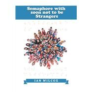 Semaphore with Soon Not to Be Strangers by Wilcox, Ian, 9781984592194