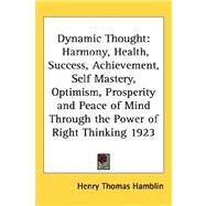 Dynamic Thought : Harmony, Health, Success, Achievement, Self Mastery, Optimism, Prosperity and Peace of Mind Through the Power of Right Thinking 1923 by Hamblin, Henry Thomas, 9781432612252