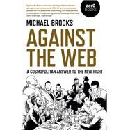 Against the Web A Cosmopolitan Answer to the New Right by Brooks, Michael, 9781789042306