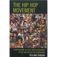 The Hip Hop Movement From R&B and the Civil Rights Movement to Rap and the Hip Hop Generation by Rabaka, Reiland, 9780739182437